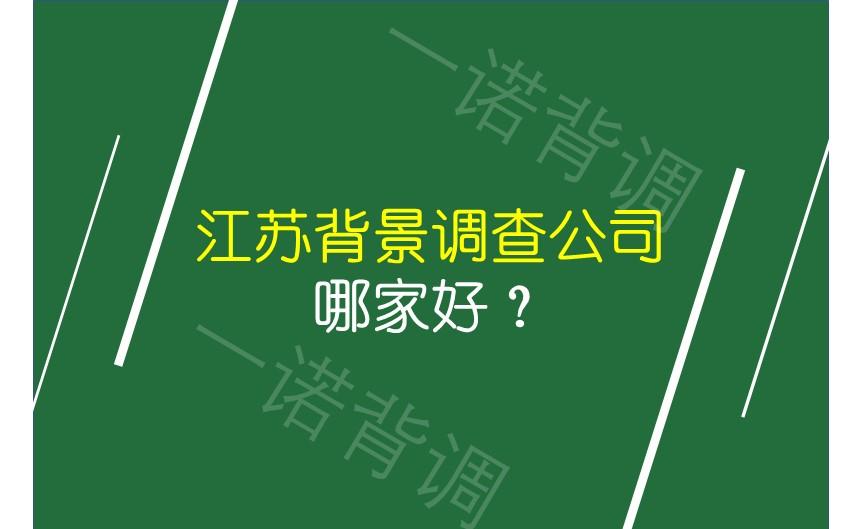 江苏背景调查公司哪家好?