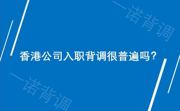 香港公司入职背调很普遍吗?
